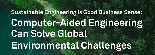 Sustainable Engineering is Good Business Sense: Computer-Aided Engineering Can Solve Global Environmental Challenges